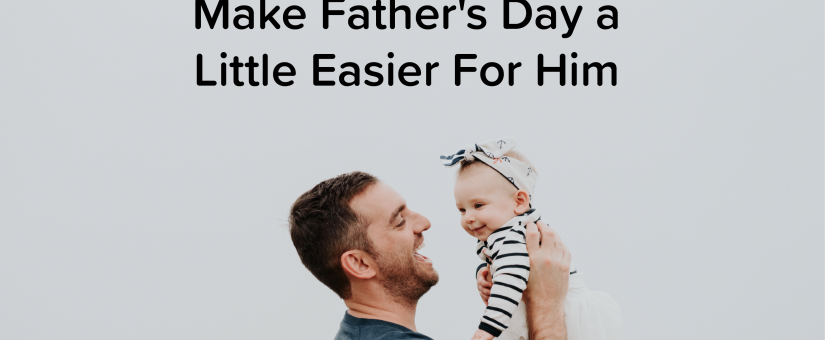 Make Father's Day a Little Easier For Him